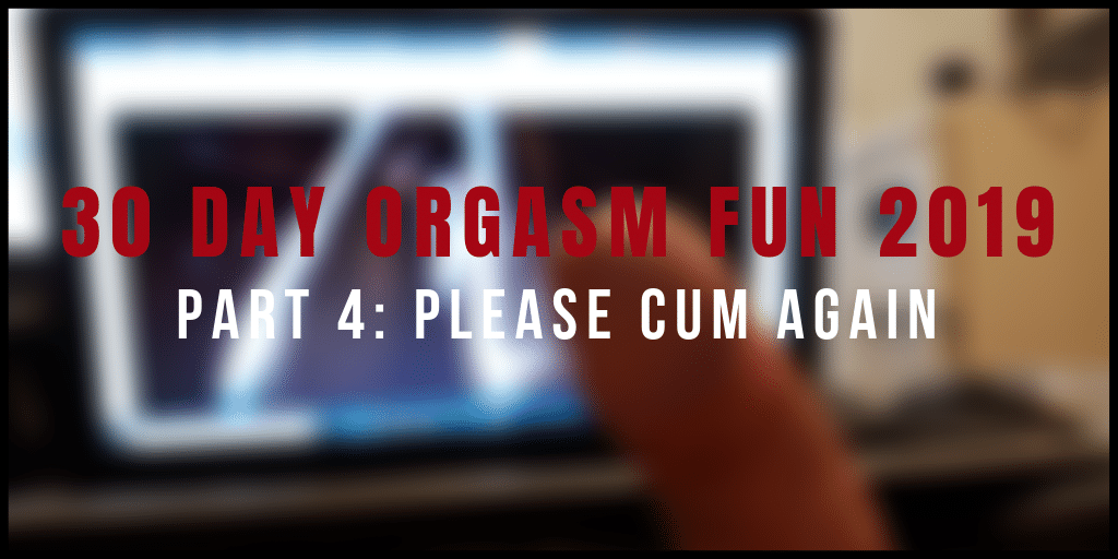 #30DayOrgasmFun Part 4: Please Cum Again