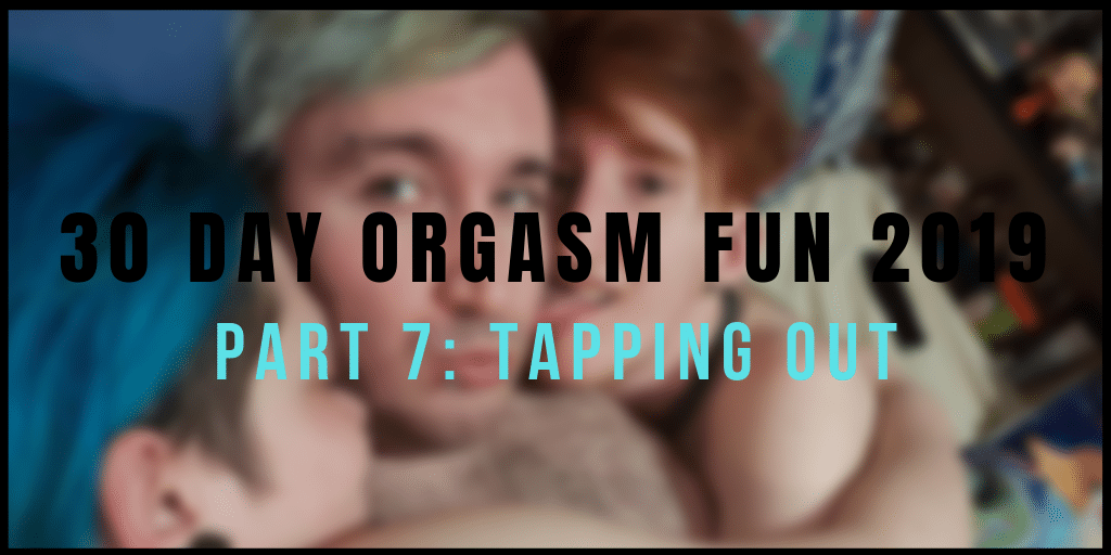 #30DayOrgasmFun Part 7: Tapping Out