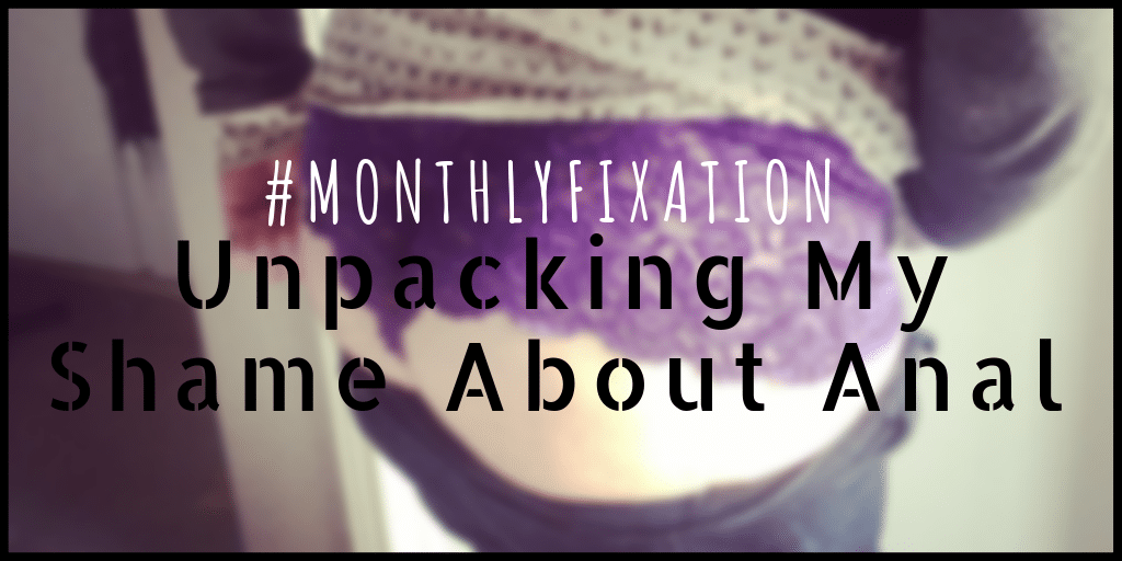 Monthly Fixation: Unpacking My Anxieties & Shame About Anal