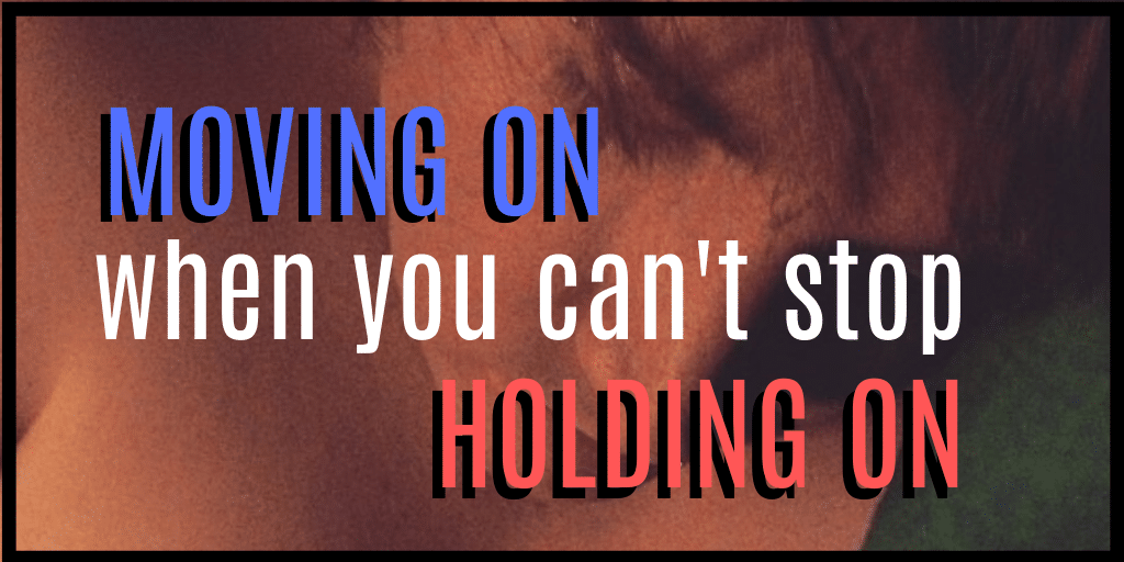 Moving On When You Can't Stop Holding On