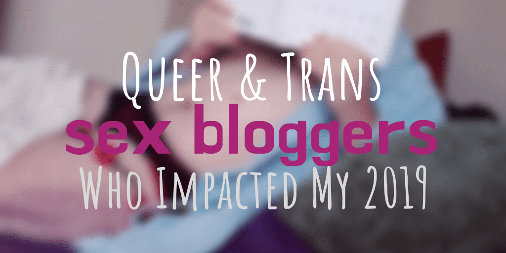 6 Queer & Trans Sex Bloggers Who Impacted My 2019